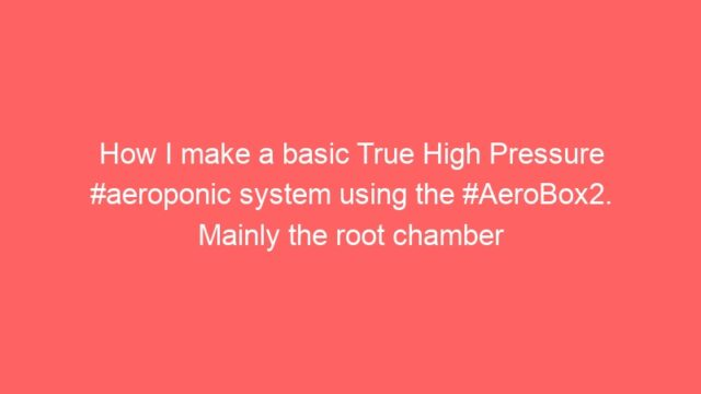 How I make a basic True High Pressure #aeroponic system using the #AeroBox2. Mainly the root chamber