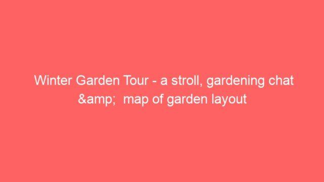 Winter Garden Tour – a stroll, gardening chat &  map of garden layout