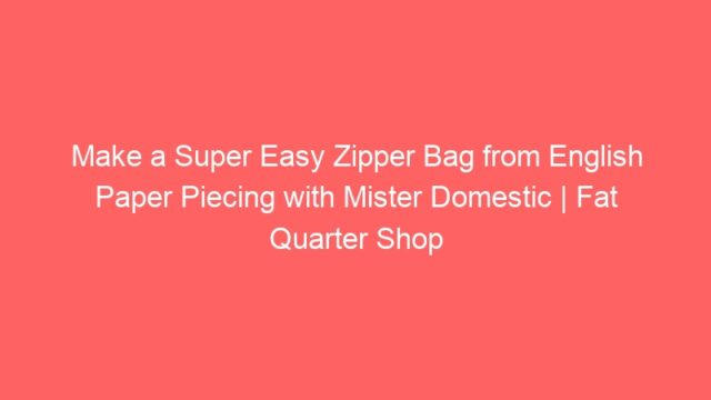 Make a Super Easy Zipper Bag from English Paper Piecing with Mister Domestic | Fat Quarter Shop
