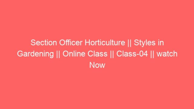 Section Officer Horticulture || Styles in Gardening || Online Class || Class-04 || watch Now