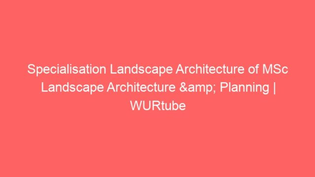 Specialisation Landscape Architecture of MSc Landscape Architecture & Planning | WURtube