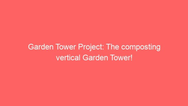 Garden Tower Project: The composting vertical Garden Tower!