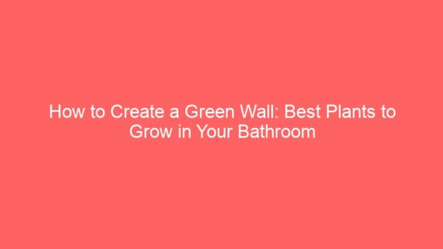 How to Create a Green Wall: Best Plants to Grow in Your Bathroom