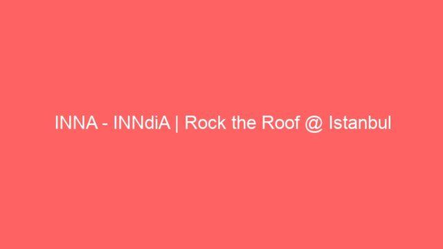 INNA – INNdiA | Rock the Roof @ Istanbul
