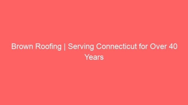 Brown Roofing | Serving Connecticut for Over 40 Years