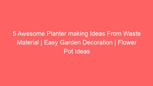 5 Awesome Planter making Ideas From Waste Material | Easy Garden Decoration | Flower Pot Ideas