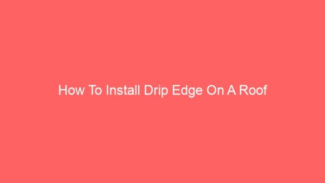 How To Install Drip Edge On A Roof