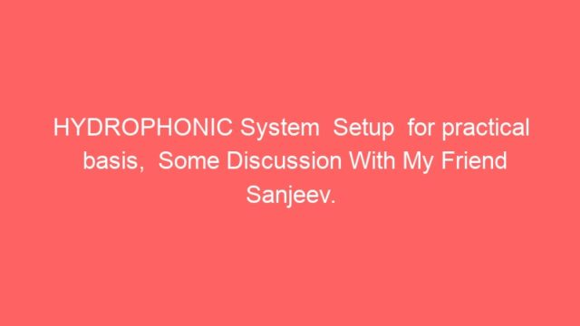 HYDROPHONIC System  Setup  for practical basis,  Some Discussion With My Friend Sanjeev.