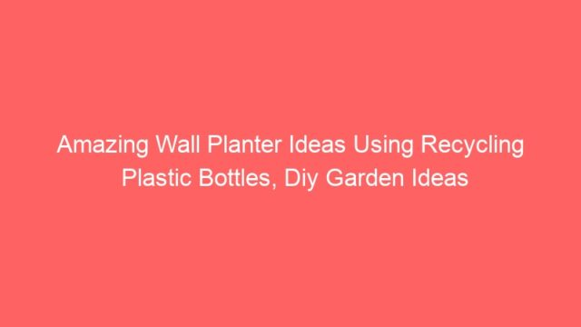 Amazing Wall Planter Ideas Using Recycling Plastic Bottles, Diy Garden Ideas