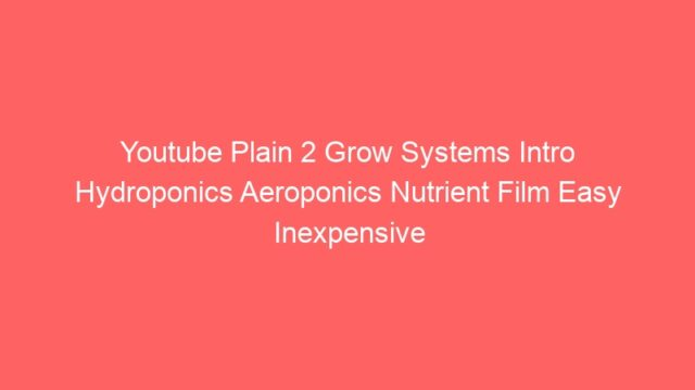 Youtube Plain 2 Grow Systems Intro Hydroponics Aeroponics Nutrient Film Easy Inexpensive