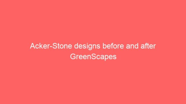 Acker-Stone designs before and after GreenScapes