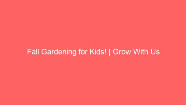 Fall Gardening for Kids! | Grow With Us