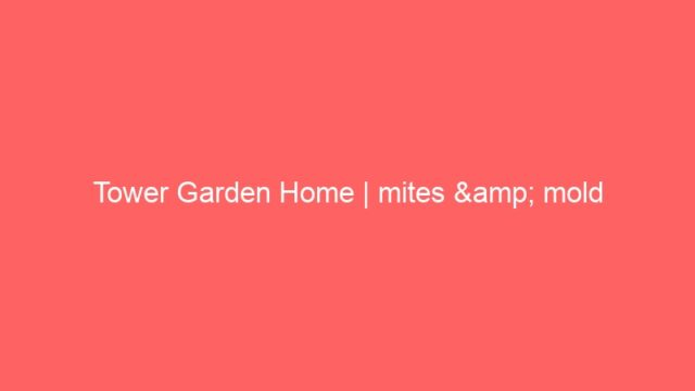 Tower Garden Home | mites & mold