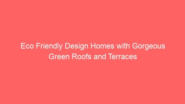 Eco Friendly Design Homes with Gorgeous Green Roofs and Terraces