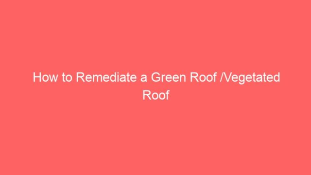How to Remediate a Green Roof /Vegetated Roof