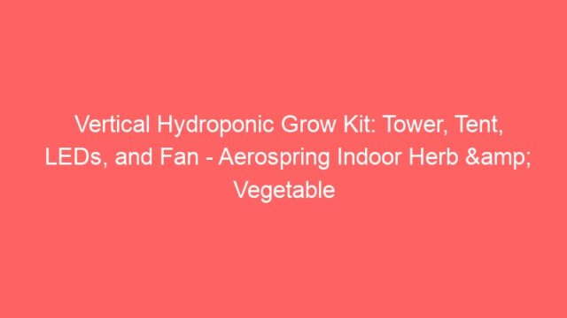 Vertical Hydroponic Grow Kit: Tower, Tent, LEDs, and Fan – Aerospring Indoor Herb & Vegetable …