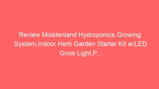 Review Moistenland Hydroponics Growing System,Indoor Herb Garden Starter Kit w/LED Grow Light,P…