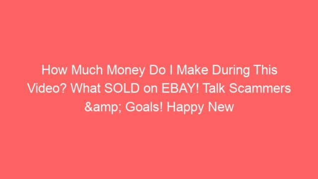 How Much Money Do I Make During This Video? What SOLD on EBAY! Talk Scammers & Goals! Happy New Year
