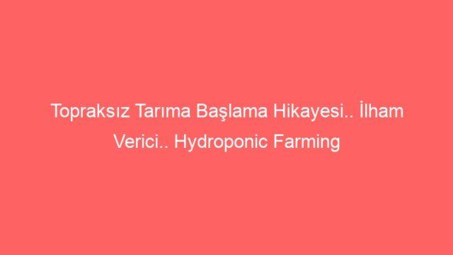 Topraksız Tarıma Başlama Hikayesi.. İlham Verici.. Hydroponic Farming