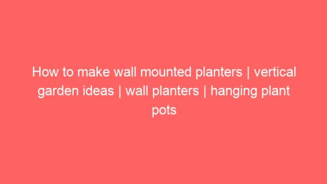 How to make wall mounted planters | vertical garden ideas | wall planters | hanging plant pots