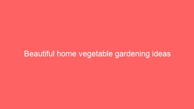 Beautiful home vegetable gardening ideas