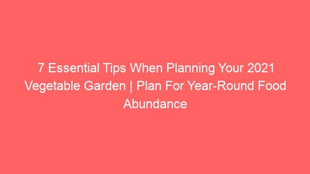 7 Essential Tips When Planning Your 2021 Vegetable Garden | Plan For Year-Round Food Abundance