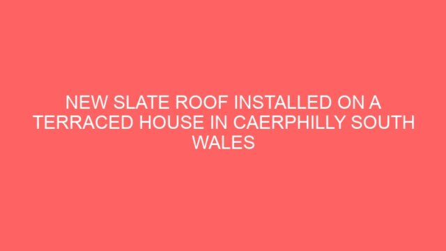 NEW SLATE ROOF INSTALLED ON A TERRACED HOUSE IN CAERPHILLY SOUTH WALES