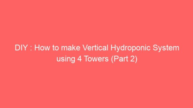 DIY : How to make Vertical Hydroponic System using 4 Towers (Part 2)
