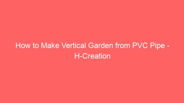 How to Make Vertical Garden from PVC Pipe – H-Creation