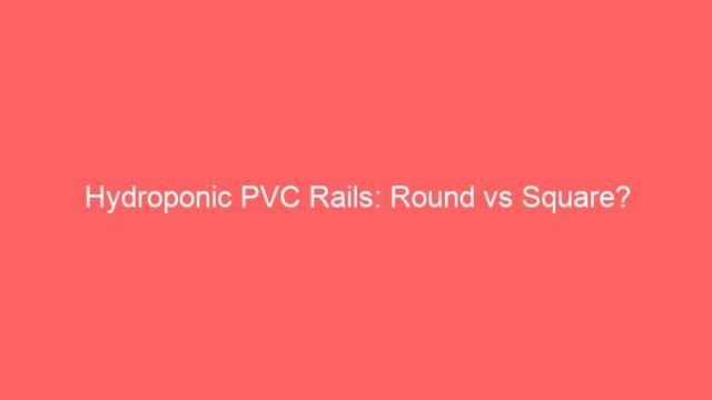 Hydroponic PVC Rails: Round vs Square?
