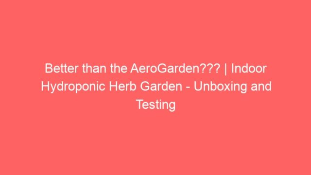 Better than the AeroGarden??? | Indoor Hydroponic Herb Garden – Unboxing and Testing