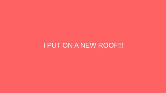 I PUT ON A NEW ROOF!!!