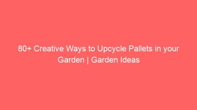 80+ Creative Ways to Upcycle Pallets in your Garden | Garden Ideas