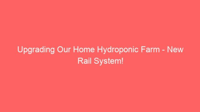 Upgrading Our Home Hydroponic Farm – New Rail System!