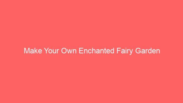 Make Your Own Enchanted Fairy Garden