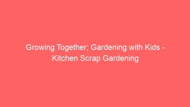 Growing Together; Gardening with Kids – Kitchen Scrap Gardening