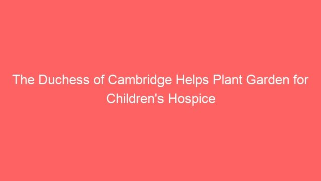 The Duchess of Cambridge Helps Plant Garden for Children's Hospice