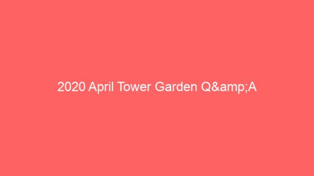 2020 April Tower Garden Q&A