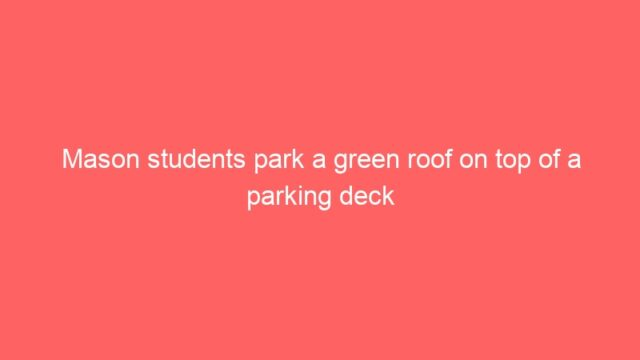 Mason students park a green roof on top of a parking deck