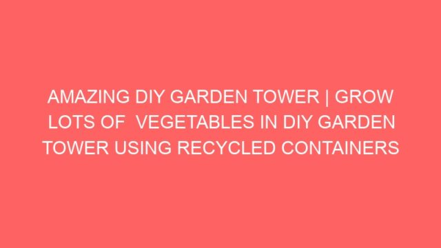 AMAZING DIY GARDEN TOWER | GROW LOTS OF  VEGETABLES IN DIY GARDEN TOWER USING RECYCLED CONTAINERS