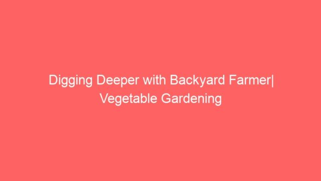 Digging Deeper with Backyard Farmer| Vegetable Gardening