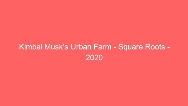 Kimbal Musk's Urban Farm – Square Roots – 2020