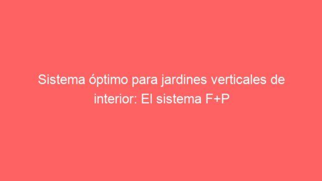 Sistema óptimo para jardines verticales de interior: El sistema F+P