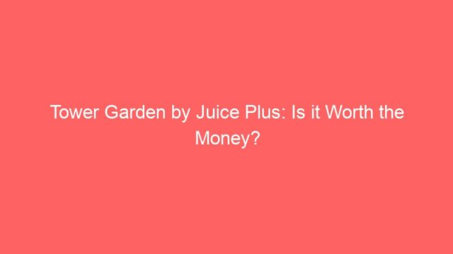 Tower Garden by Juice Plus: Is it Worth the Money?