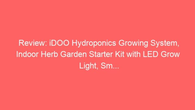 Review: iDOO Hydroponics Growing System, Indoor Herb Garden Starter Kit with LED Grow Light, Sm…