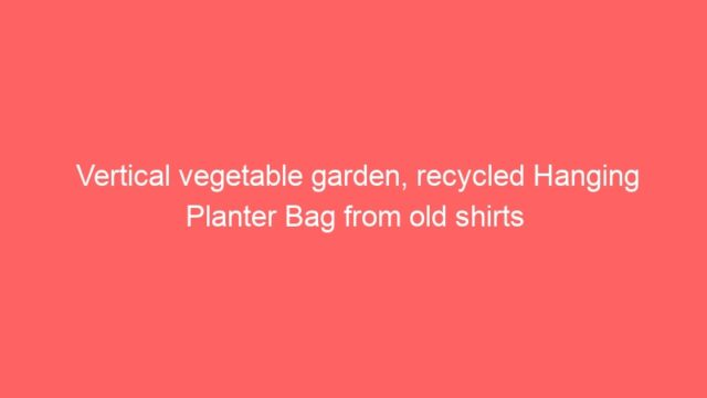 Vertical vegetable garden, recycled Hanging Planter Bag from old shirts
