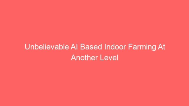 Unbelievable AI Based Indoor Farming At Another Level