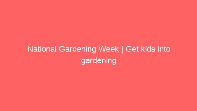 National Gardening Week   Get kids into gardening