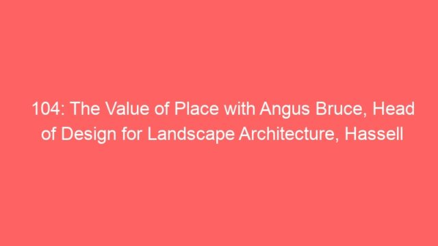 104: The Value of Place with Angus Bruce, Head of Design for Landscape Architecture, Hassell