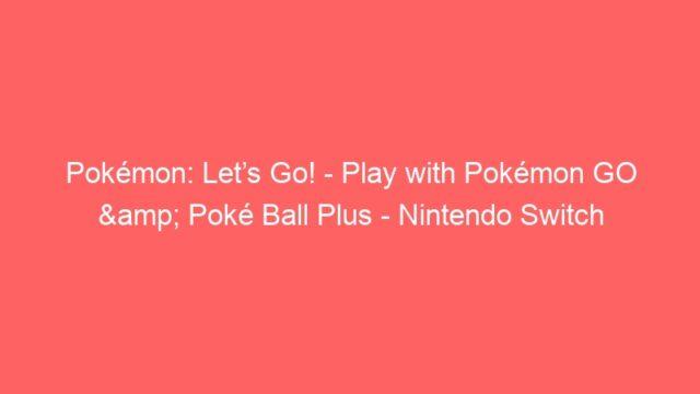 Pokémon: Let's Go! – Play with Pokémon GO & Poké Ball Plus – Nintendo Switch